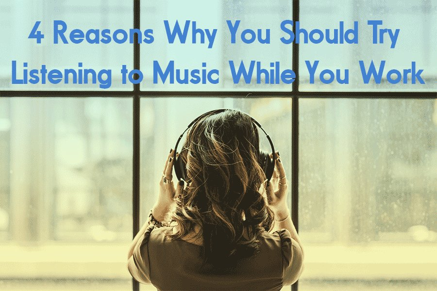 4 Reasons Why You Should Try Listening to Music While You Work