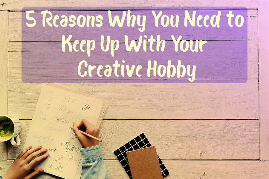 5 Reasons Why You Need to Keep Up With Your Creative Hobby